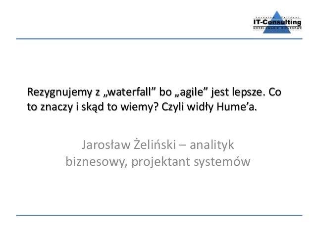 """Rezygnujemy z """"waterfall"""" bo """"agile"""" jest lepsze. Co to znaczy i skąd to wiemy? Czyli widły Hume'a. Jarosław Żeliński – an..."""