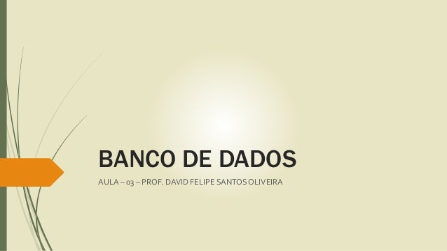 BANCO DE DADOS  AULA – 03 – PROF. DAVID FELIPE SANTOS OLIVEIRA