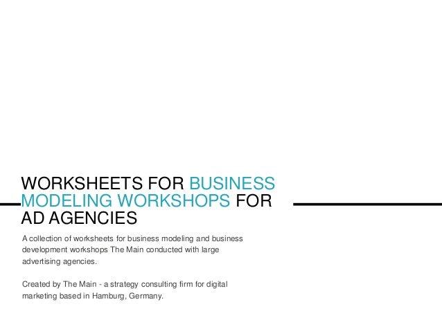 WORKSHEETS FOR BUSINESS MODELING WORKSHOPS FOR AD AGENCIES A collection of worksheets for business modeling and business d...
