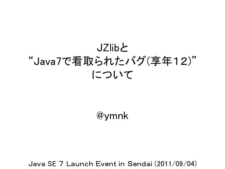 "JZlibと""Java7で看取られたバグ(享年12)""         について                  @ymnkJava SE 7 Launch Event in Sendai (2011/09/04)"