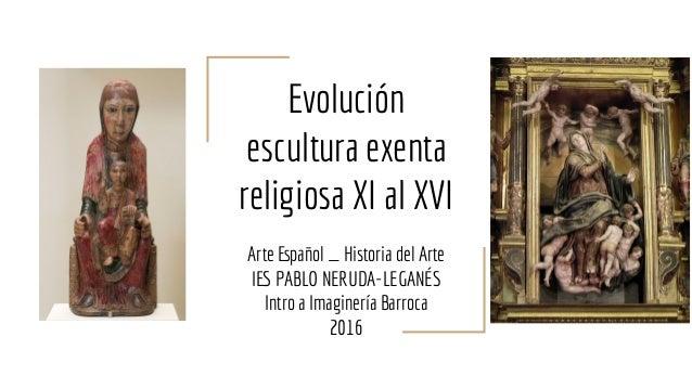 Evolución escultura exenta religiosa XI al XVI Arte Español _ Historia del Arte IES PABLO NERUDA-LEGANÉS Intro a Imaginerí...