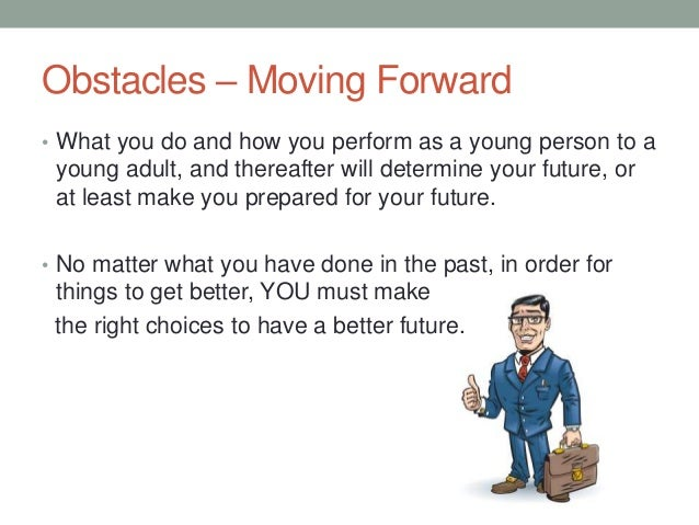 Obstacles – Moving Forward • What you do and how you perform as a young person to a young adult, and thereafter will deter...