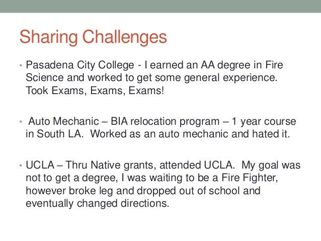Sharing Challenges • Pasadena City College - I earned an AA degree in Fire Science and worked to get some general experien...