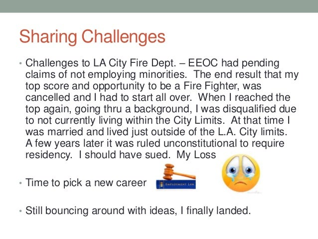 Sharing Challenges • Challenges to LA City Fire Dept. – EEOC had pending claims of not employing minorities. The end resul...