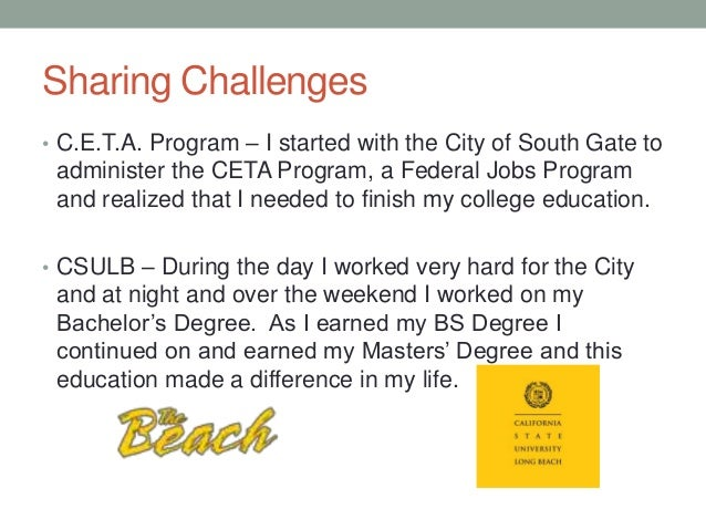 Sharing Challenges • C.E.T.A. Program – I started with the City of South Gate to administer the CETA Program, a Federal Jo...