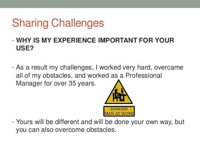 Sharing Challenges • WHY IS MY EXPERIENCE IMPORTANT FOR YOUR USE? • As a result my challenges, I worked very hard, overcam...