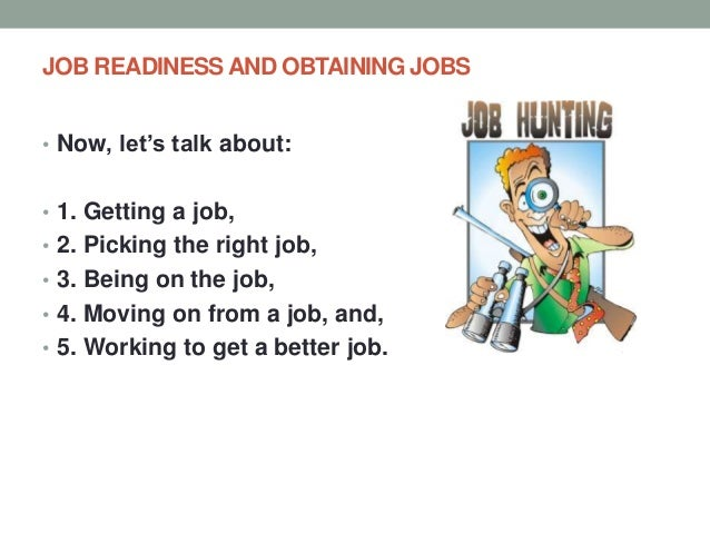 JOB READINESS AND OBTAINING JOBS • Now, let's talk about: • 1. Getting a job, • 2. Picking the right job, • 3. Being on th...
