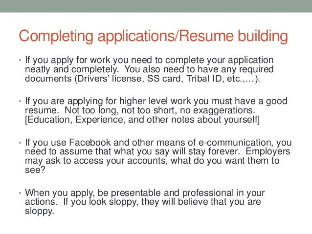 Completing applications/Resume building • If you apply for work you need to complete your application neatly and completel...
