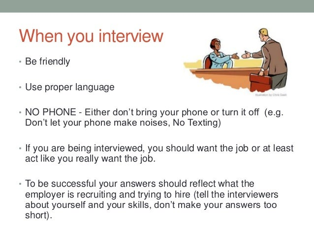 When you interview • Be friendly • Use proper language • NO PHONE - Either don't bring your phone or turn it off (e.g. Don...