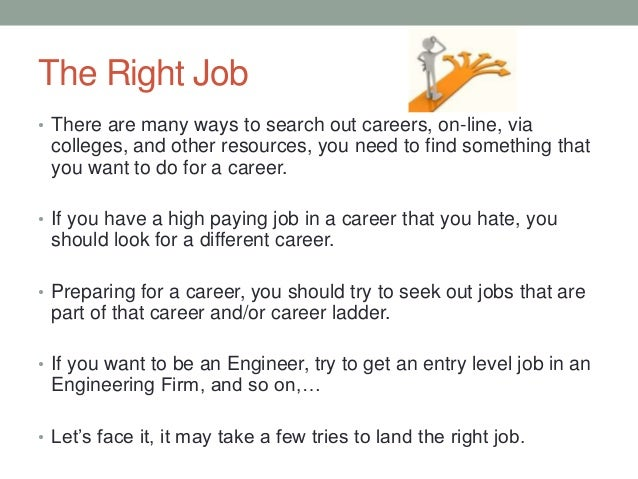 The Right Job • There are many ways to search out careers, on-line, via colleges, and other resources, you need to find so...