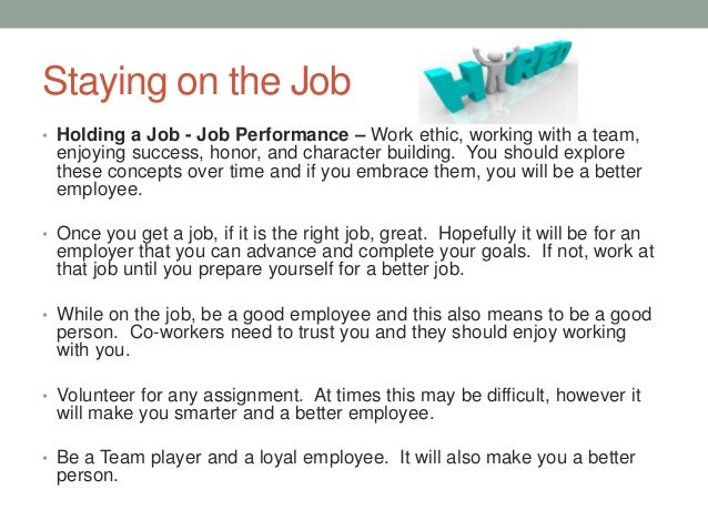 Staying on the Job • Holding a Job - Job Performance – Work ethic, working with a team, enjoying success, honor, and chara...