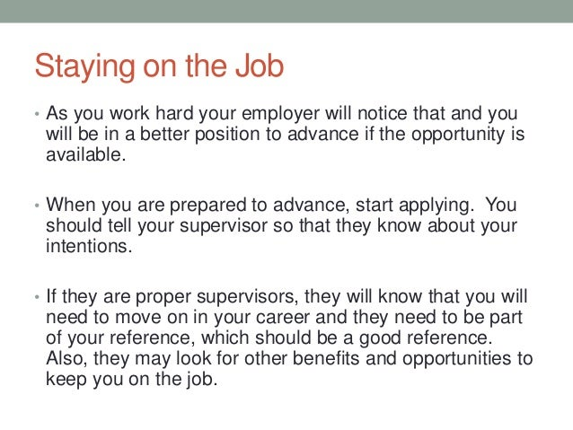 Staying on the Job • As you work hard your employer will notice that and you will be in a better position to advance if th...