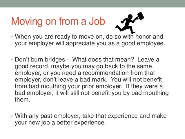 Moving on from a Job • When you are ready to move on, do so with honor and your employer will appreciate you as a good emp...