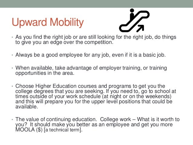 Upward Mobility • As you find the right job or are still looking for the right job, do things to give you an edge over the...