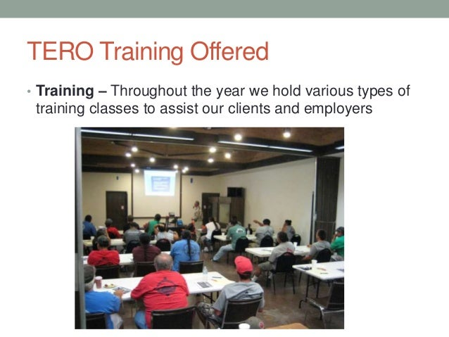 TERO Training Offered • Training – Throughout the year we hold various types of training classes to assist our clients and...
