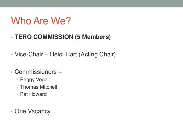 Who Are We? • TERO COMMISSION (5 Members) • Vice-Chair – Heidi Hart (Acting Chair) • Commissioners – • Peggy Vega • Thomas...
