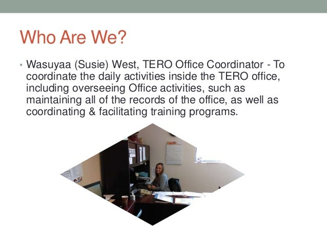 Who Are We? • Wasuyaa (Susie) West, TERO Office Coordinator - To coordinate the daily activities inside the TERO office, i...
