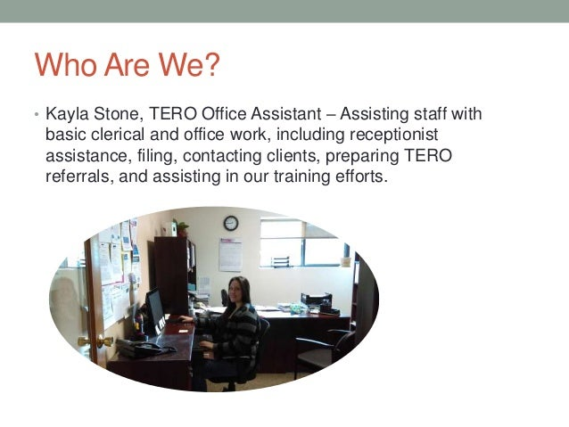 Who Are We? • Kayla Stone, TERO Office Assistant – Assisting staff with basic clerical and office work, including receptio...
