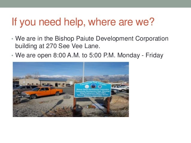 If you need help, where are we? • We are in the Bishop Paiute Development Corporation building at 270 See Vee Lane. • We a...