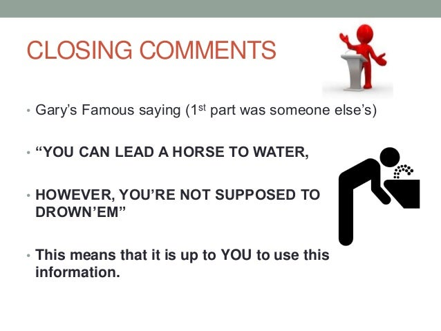 """CLOSING COMMENTS • Gary's Famous saying (1st part was someone else's) • """"YOU CAN LEAD A HORSE TO WATER, • HOWEVER, YOU'RE ..."""