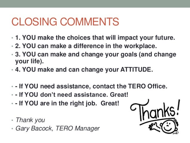 CLOSING COMMENTS • 1. YOU make the choices that will impact your future. • 2. YOU can make a difference in the workplace. ...
