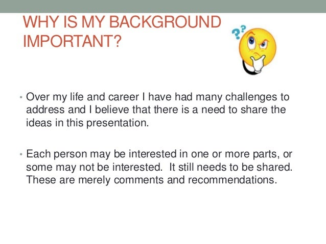 WHY IS MY BACKGROUND IMPORTANT? • Over my life and career I have had many challenges to address and I believe that there i...