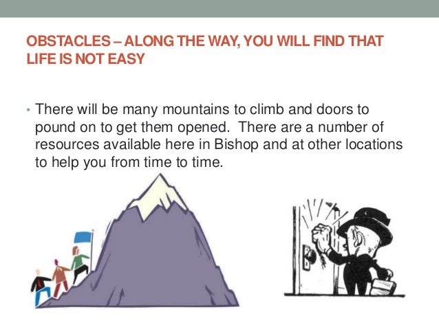 OBSTACLES – ALONG THE WAY, YOU WILL FIND THAT LIFE IS NOT EASY • There will be many mountains to climb and doors to pound ...