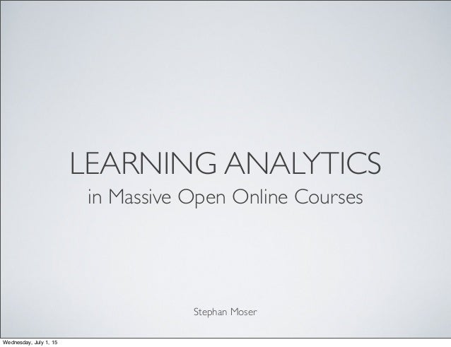 LEARNING ANALYTICS in Massive Open Online Courses Stephan Moser Wednesday, July 1, 15