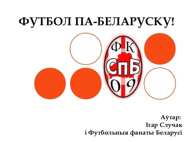 ФУТБОЛ ПА-БЕЛАРУСКУ!Аўтар:Ігар Случакі Футбольныя фанаты Беларусі