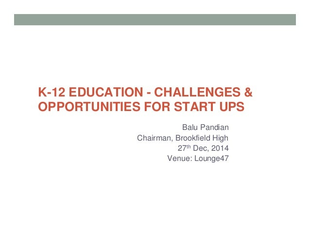 K-12 EDUCATION - CHALLENGES & OPPORTUNITIES FOR START UPS Balu Pandian Chairman, Brookfield High 27th Dec, 2014 Venue: Lou...