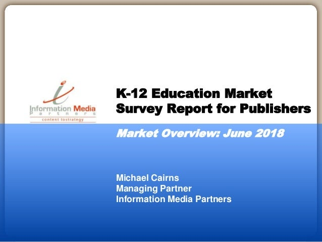 Michael Cairns Managing Partner Information Media Partners K-12 Education Market Survey Report for Publishers Market Overv...