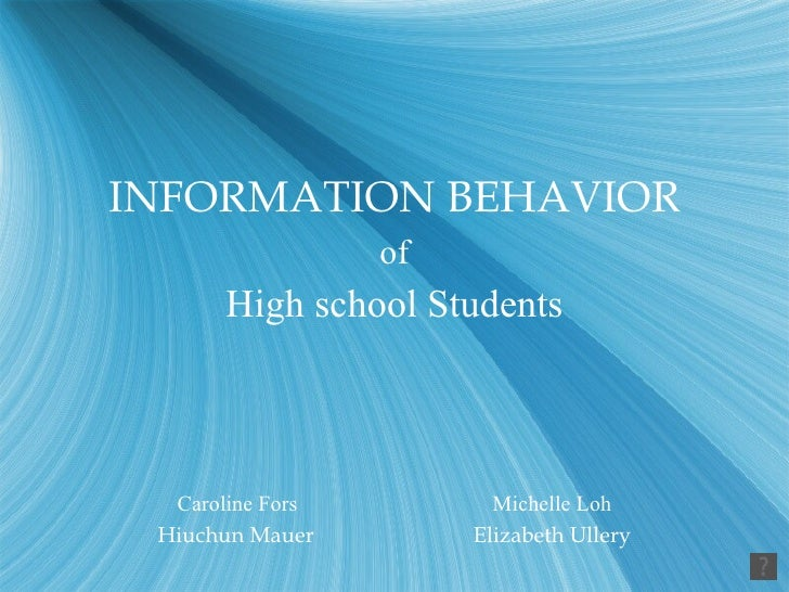 <ul><li>INFORMATION BEHAVIOR </li></ul><ul><li>of </li></ul><ul><li>High school Students </li></ul><ul><li>Caroline Fors M...