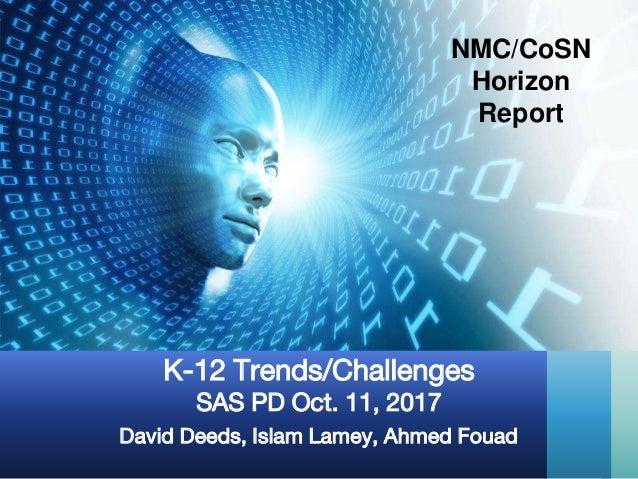 David Deeds, Islam Lamey, Ahmed Fouad K-12 Trends/Challenges SAS PD Oct. 11, 2017 NMC/CoSN Horizon Report