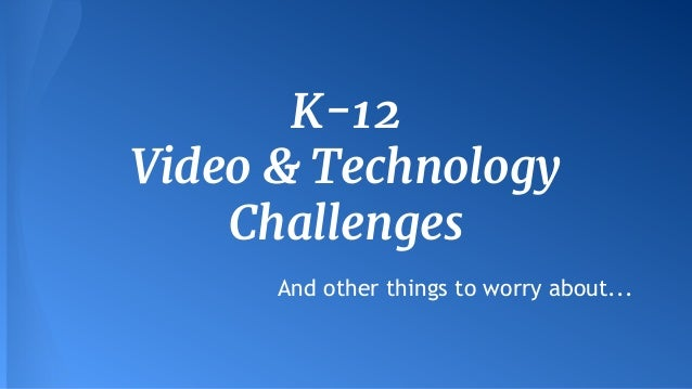 K-12 Video & Technology Challenges And other things to worry about...