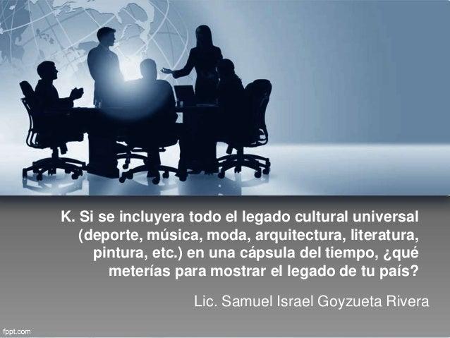 Lic. Samuel Israel Goyzueta Rivera K. Si se incluyera todo el legado cultural universal (deporte, música, moda, arquitectu...