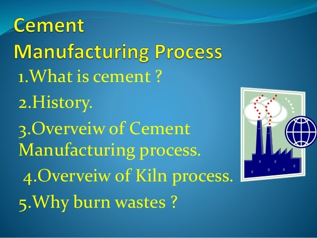 1.What is cement ? 2.History. 3.Overveiw of Cement Manufacturing process. 4.Overveiw of Kiln process. 5.Why burn wastes ?