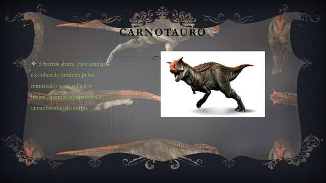 CARNOTAURO  3 metros altura Este animal é conhecido também pelos minúsculos e até ridículos braços, quando comparados ao ...