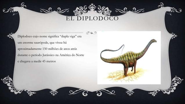 """EL DIPLODOCO Diplodoco cujo nome significa """"dupla viga"""" era um enorme saurópode, que viveu há aproximadamente 150 milhões ..."""