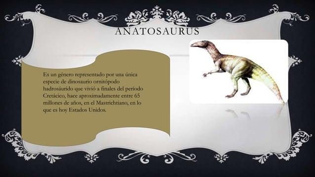 ANATOSAURUS Es un género representado por una única especie de dinosaurio ornitópodo hadrosáurido que vivió a finales del ...