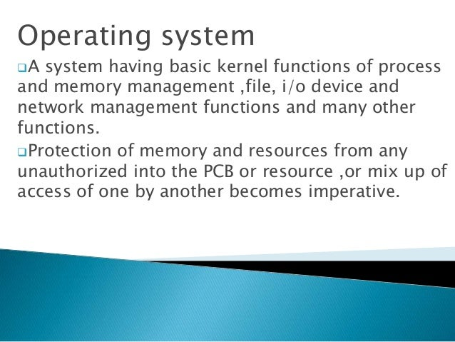 Operating system A system having basic kernel functions of process and memory management ,file, i/o device and network ma...