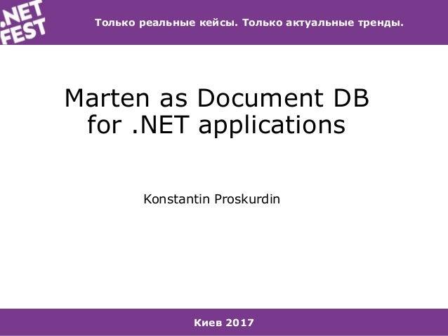 Киев 2017 Только реальные кейсы. Только актуальные тренды. Marten as Document DB for .NET applications Konstantin Proskurd...