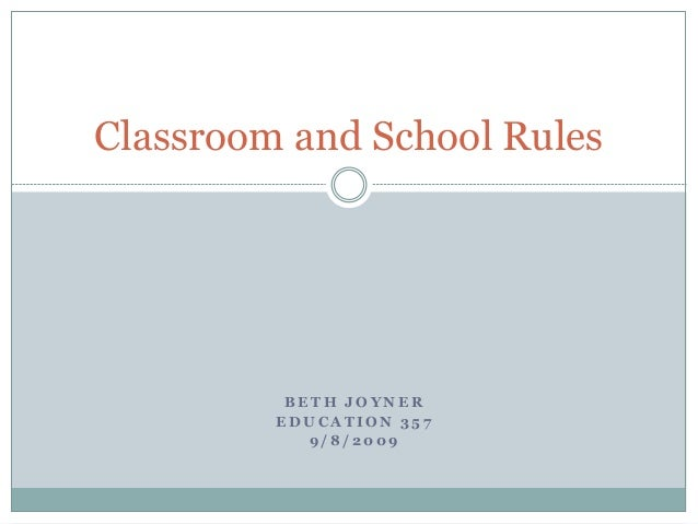 B E T H J O Y N E R E D U C A T I O N 3 5 7 9 / 8 / 2 0 0 9 Classroom and School Rules
