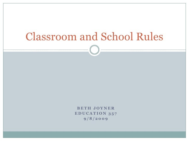Beth Joyner<br />Education 357<br />9/8/2009<br />Classroom and School Rules<br />