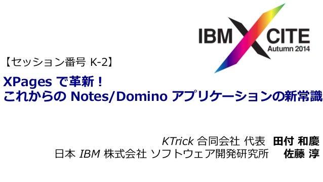 【セッション番号 K-‐‑‒2】  XPages で⾰革新!  これからの Notes/Domino アプリケーションの新常識識  KTrick 合同会社 代表 ⽥田付 和慶  ⽇日本 IBM 株式会社 ソフトウェア開発研究所 佐藤 淳
