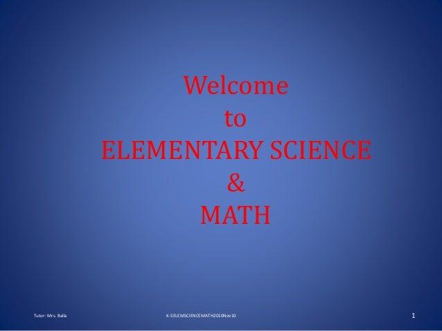 Welcome to ELEMENTARY SCIENCE & MATH Tutor: Mrs. Balla K-5ELEMSCIENCEMATH2010Nov10 1