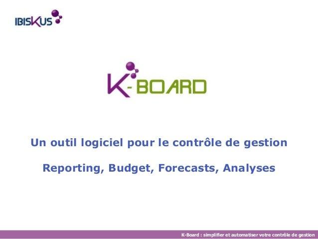 Un outil logiciel pour le contrôle de gestion  Reporting, Budget, Forecasts, Analyses  K-Board : simplifier et automatiser...