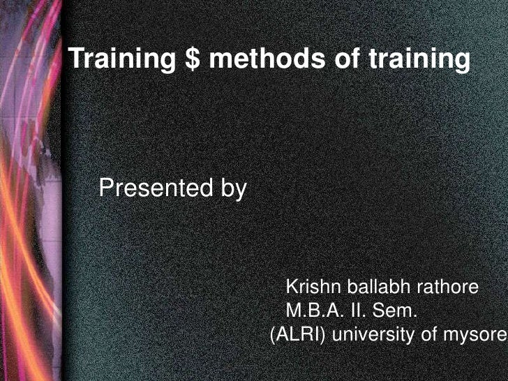 Training $ methods of training  Presented by                   Krishn ballabh rathore                   M.B.A. II. Sem.   ...