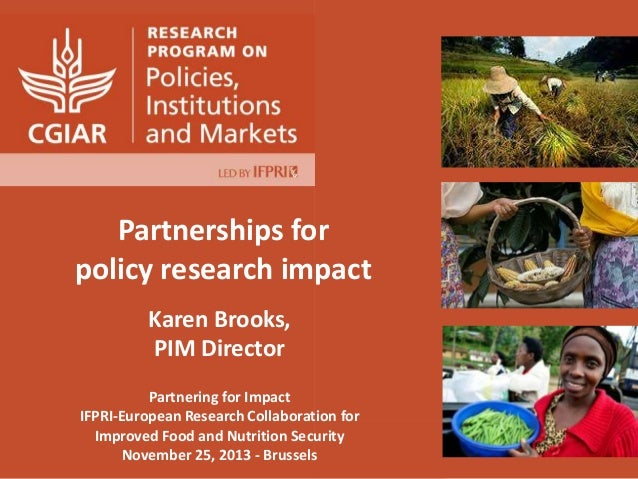 Partnerships for policy research impact Karen Brooks, PIM Director Partnering for Impact IFPRI-European Research Collabora...