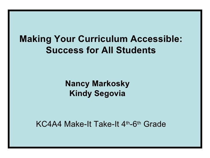 Making Your Curriculum Accessible: Success for All Students Nancy Markosky Kindy Segovia KC4A4 Make-It Take-It 4 th -6 th ...