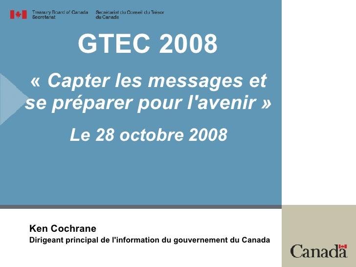 GTEC2008 « Capter les messages et se préparer pour l'avenir» Le 28octobre2008 Ken Cochrane Dirigeant principal de l'i...